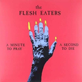 Flesh Eaters - A Minute To Pray A..